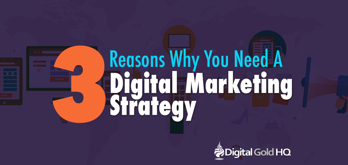 3 Reasons Why You Need a Digital Marketing Strategy from Digital Gold HQ